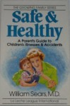 Safe and Healthy: A Parent's Guide to Children's Illnesses and Accidents - William Sears