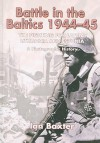 Battle in the Baltics 1944-45: The Fighting for Latvia, Lithuania and Estonia: A Photographic History - Ian Baxter