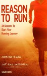 Reason to Run: 34 Reasons to Start your Running Journey (Just Some Motivation) - Logan Smith