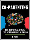 CO-PARENTING: The Top Dos & Don'ts for Your Child's Success - H. Davies