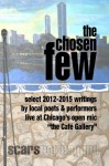 "the Chosen Few: select writings from the Cafe Gallery Chicago open mic 2012-2015 - Janet Kuypers, Bob Rashkow, Jenene Ravesloot, Tom Roby, Elizabeth Harper, David (Buddha309) Hargarten, Robert Lawrence, Oz Hardwick, Jeff Helgeson, Patrick Hurley, Bill Yarrow, Dan Cleary, Wes ""Cousin Bones"" Heine, Daniel Weinberg, Esteban Colon, Paul J. Ryan,"