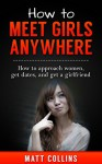 How to Meet Girls Anywhere: How to approach women, get dates, and get a girlfriend (Dating, Dating advice, Dating guide) - Matt Collins