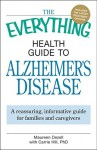 The Everything Health Guide to Alzheimer's Disease: A Reassuring, Informative Guide for Families and Caregivers - Maureen Dezell, Carrie Hill
