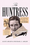The Huntress: The Adventures, Escapades, and Triumphs of Alicia Patterson: Aviatrix, Sportswoman, Journalist, Publisher - Alice Arlen, Michael J. Arlen