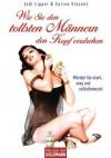 Wie Sie den tollsten Männern den Kopf verdrehen: Werden Sie stark, sexy und selbstbewusst - (German Edition) - Jodi Lipper, Cerina Vincent, Wibke Kuhn