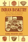 Indian Basketry: Forms, Designs, and Symbolism of Native American Basketry - George Wharton James