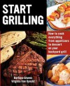 Start Grilling: How to Cook Everything from Appetizers to Dessert on Your Backyard Grill - Barbara Grunes, Virginia Van Vynckt
