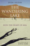 The Wandering Lake: Into the Heart of Asia - Sven Hedin