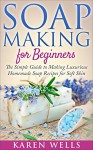 Soap Making for Beginners: The Simple Guide to Making Luxurious Homemade Soap Recipes for Soft Skin (30 Soothing DIY Natural Soap Recipes for Beginners) (Homemade Beauty Products Book 1) - Karen Wells