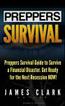 Preppers Survival: Preppers Survival Guide to Survive a Financial Disaster. Get Ready for the Next Recession NOW! (Preppers Survival, preppers survival handbook, preppers survival pantry) - James Clark
