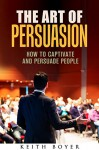 The Art of Persuasion: How to Captivate and Persuade People (Communication & Leadership) - Keith Boyer
