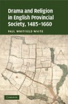 Drama and Religion in English Provincial Society, 1485 1660 - Paul Whitfield White
