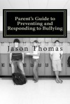 Parent's Guide to Preventing and Responding to Bullying: Presented by School Bullying Council: 1 - Jason Thomas