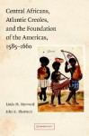 Central Africans, Atlantic Creoles, and the Foundation of the Americas, 1585-1660 - Linda Heywood