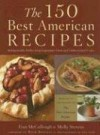 The 150 Best American Recipes: Indispensable Dishes from Legendary Chefs and Undiscovered Cooks - Molly Stevens, Fran McCullough, Rick Bayless