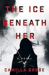 The Ice Beneath Her - Elizabeth Clark Wessel, Camilla Grebe