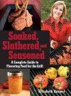 Soaked, Slathered, and Seasoned: A Complete Guideto Flavoring Food for the Grill - Elizabeth Karmel