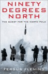 Ninety Degrees North: The Quest for the North Pole - Fergus Fleming