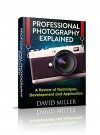 Photography: Professional Photography Explained - Techniques, Development and Application (Photography, DSLR, Digital, Guide, Tips, Equipment, Business) - David Miller, Bobby Clare, Dan Ravier, Lenny Kotovich, Photography, Ross Peters, Sam Gibson