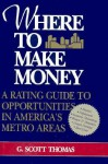 Where to Make Money: A Rating Guide to Opportunities in America's Metro Areas - G. Scott Thomas