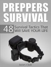 Preppers Survival: 48 Survival Tactics That Will Save Your Life (Prepping and Survival, Survival Pantry, Survival) - James Clark