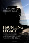 Haunting Legacy: Vietnam and the American Presidency from Ford to Obama - Marvin Kalb, Deborah Kalb