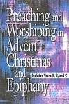 Preaching and Worshiping in Advent, Christmas, and Epiphany: Years A, B, and C - Abingdon Press
