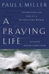 A Praying Life: Connecting with God in a Distracting World - Paul E. Miller
