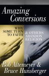 Amazing Conversions: Why Some Turn to Faith and Others Abandon Religion - Bob Altemeyer, Bruce E. Hunsberger