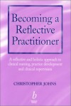 Becoming a Reflective Practitioner: A Reflective and Holistic Approach to Clinical Nursing, Practice Develment and Clinical Supervision - Christopher Johns
