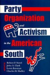 Party Organization and Activism in the American South - Robert P. Steed, Lewis Bowman, Charles D. Hadley, John A. Clark