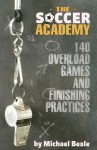 Soccer Academy: 140 Overload Games and Finishing Practices - Michael Beale