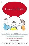 Parent Talk: How to Talk to Your Children in Language That Builds Self-Esteem and Encourages Responsibility - Chick Moorman