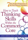 How to Teach Thinking Skills Within the Common Core: 7 Key Student Proficiencies of the New National Standards - James A. Bellanca, Robin J. Fogarty, Brian M. Pete