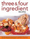 Three & Four Ingredient Recipes: Over 320 Mouthwatering Recipes That Use Four Ingredients or Less, Shown in More Than 1130 Step-By-Step Photographs - Joanna Farrow, Jenny White