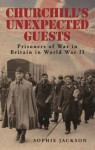 Churchill's Unexpected Guests: Prisoners of War in Britain in World War II - Sophie Jackson