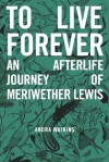 To Live Forever: An Afterlife Journey of Meriwether Lewis - Andra Watkins, helen rice