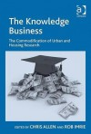 The Knowledge Business: The Commodification of Urban and Housing Research - Chris Allen, Rob Imrie