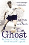 The Ghost: In Search of My Father the Football Legend - Rob White, Julie Welch