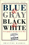 Blue & Grey in Black & White: Newspapers in the Civil War - Brayton Harris