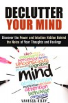 Declutter Your Mind: Discover the Power and Intuition Hidden Behind the Noise of Your Thoughts and Feelings (Organize Your Life) - Vanessa Riley