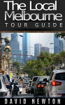 The Local Melbourne Tour Guide: A city of arts, fashion, gardens, lovely cafés and pioneering history - David Newton