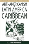 Anti-Americanism in Latin America and the Caribbean - Alan McPherson