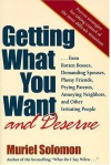 Getting What You Want (and Deserve): From Rotten Bosses, Demanding Spouses, Phony Friends, Prying Parents, Annoying Neighbors, and Other Irritating People - Muriel Solomon