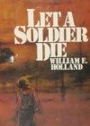 Let a Soldier Die - William E. Holland