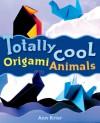 Totally Cool Origami Animals - Ann Kristen Krier, Mickey Baskett
