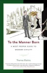 To the Manner Born: A Most Proper Guide to Modern Civility - Thomas Blaikie