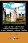 History of the Scottish Nation, Volume I: Pre-Historic, Druidic, Roman, and Early Christian Scotland (Dodo Press) - J.A. Wylie