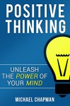 Positive Thinking: Unleash the Power of your Mind: Positive Thinking, Positive Thinking Techniques, Positive Thinking Books, Positive Energy, Positive Thoughts, Positive Thinking Quotes, Positive - Michael Chapman, Laura Baker, Mark Landon, Evelyn Positive Thinking, Adam Positive Thinking Techniques