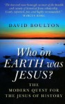 Who on Earth Was Jesus?: The Modern Quest for the Jesus of History - David Boulton
